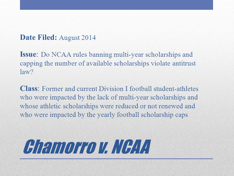 Date Filed: August 2014 Issue: Do NCAA rules banning multi-year scholarships and capping the number of available scholarships violate antitrust law Class: Former and current Division I football student-athletes who were impacted by the lack of multi-year scholarships and whose athletic scholarships were reduced or not renewed and who were impacted by the yearly football scholarship caps