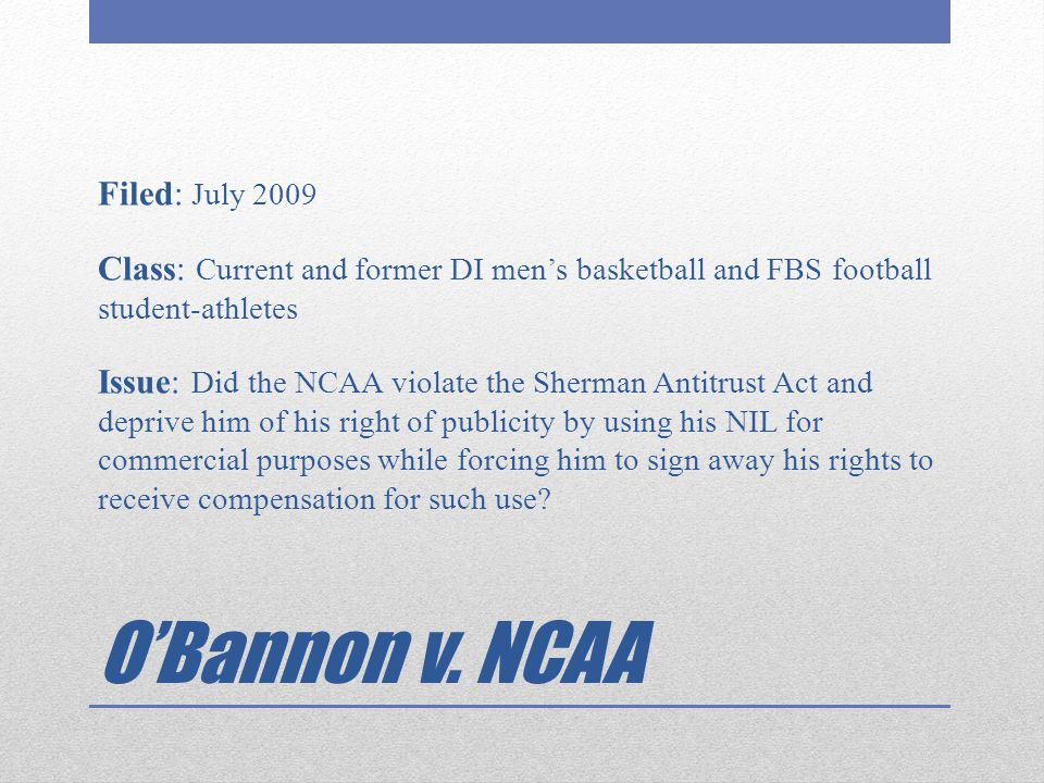 Filed: July 2009 Class: Current and former DI men's basketball and FBS football student-athletes Issue: Did the NCAA violate the Sherman Antitrust Act and deprive him of his right of publicity by using his NIL for commercial purposes while forcing him to sign away his rights to receive compensation for such use