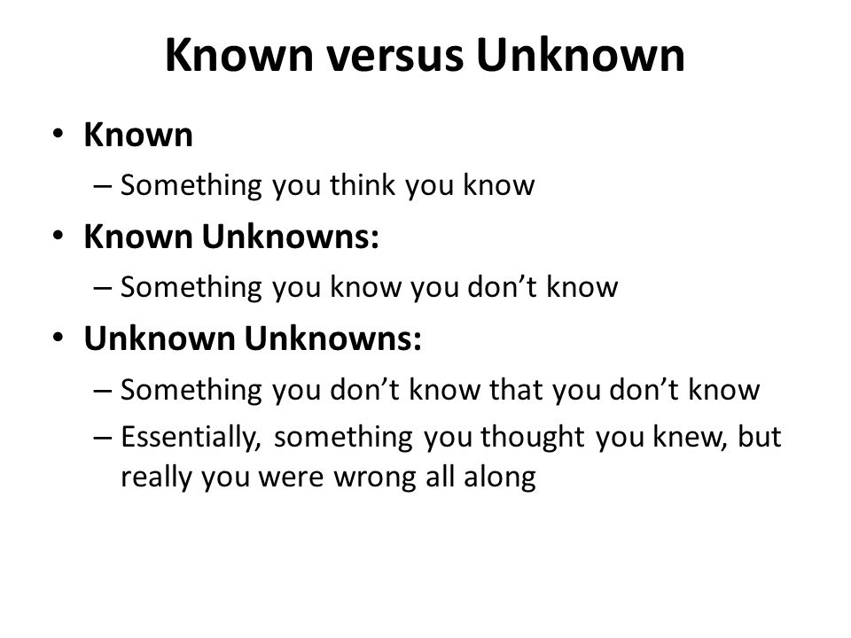 Known versus Unknown Known Known Unknowns: Unknown Unknowns: