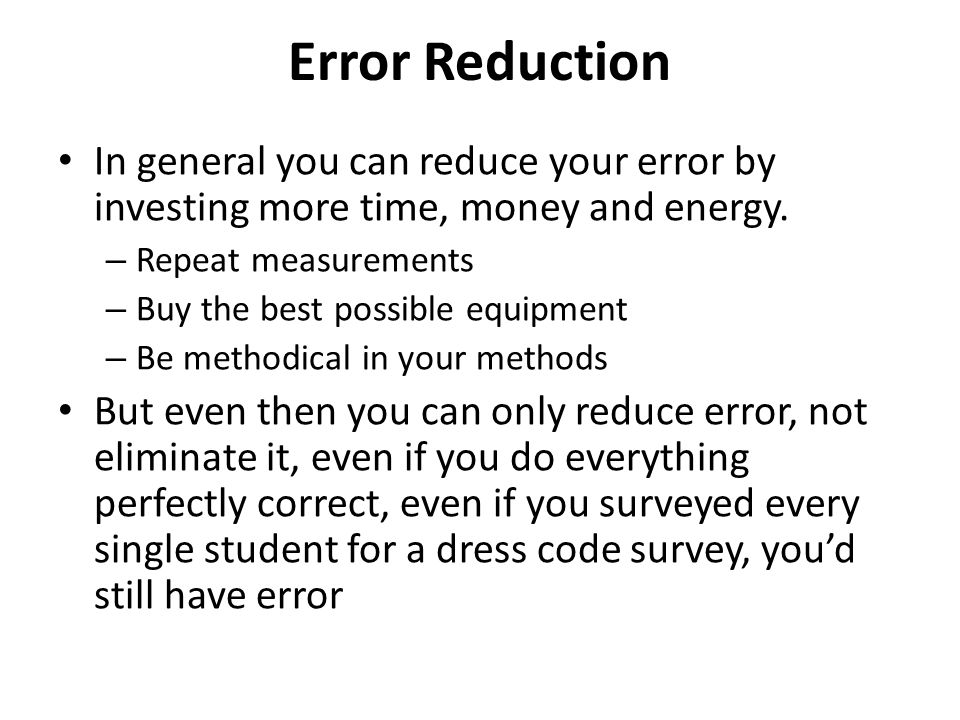 Error Reduction In general you can reduce your error by investing more time, money and energy. Repeat measurements.
