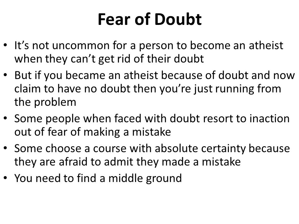 Fear of Doubt It's not uncommon for a person to become an atheist when they can't get rid of their doubt.