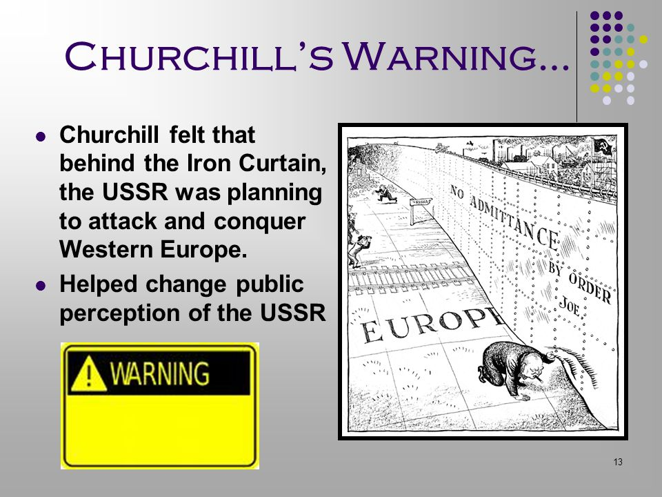Churchill's Warning… Churchill felt that behind the Iron Curtain, the USSR was planning to attack and conquer Western Europe.