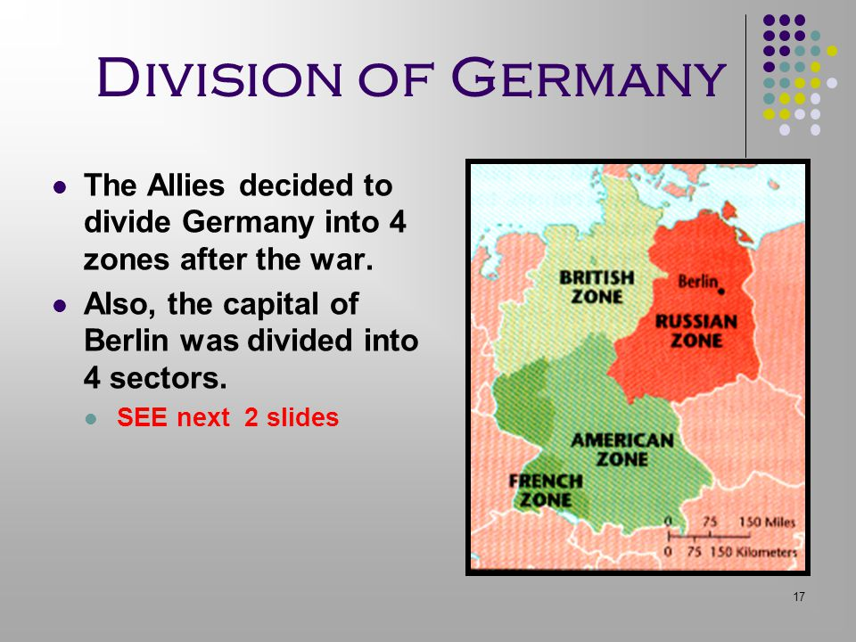 Division of Germany The Allies decided to divide Germany into 4 zones after the war. Also, the capital of Berlin was divided into 4 sectors.