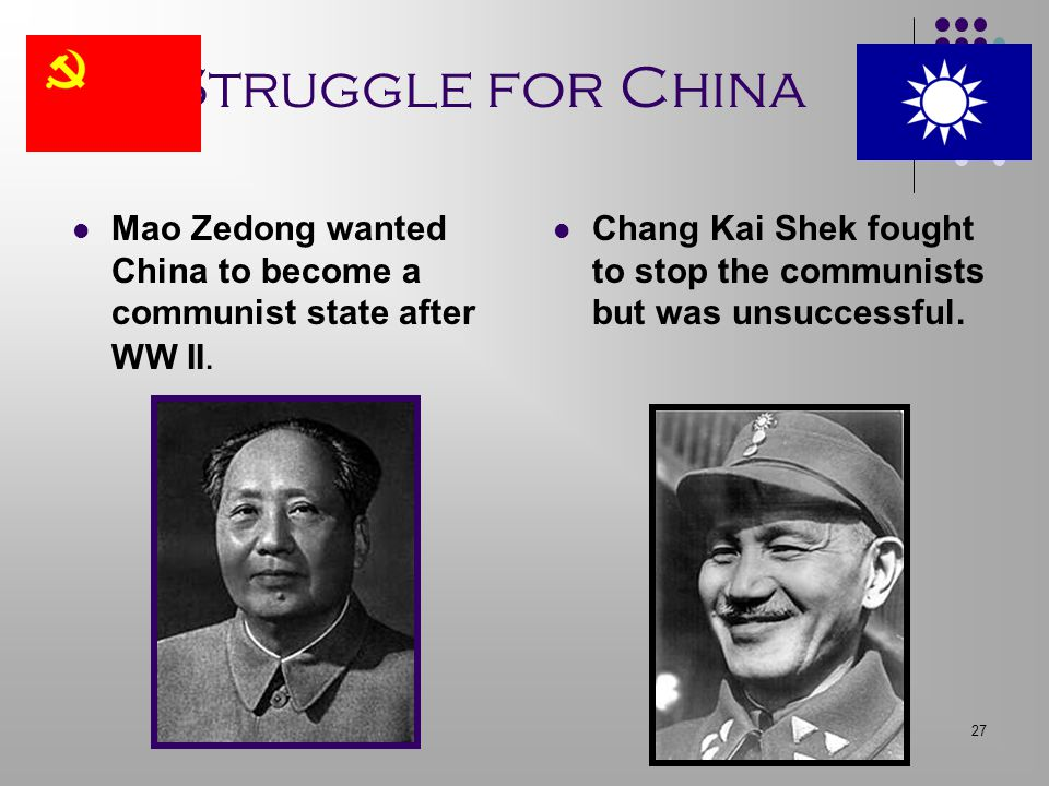 Struggle for China Mao Zedong wanted China to become a communist state after WW II.
