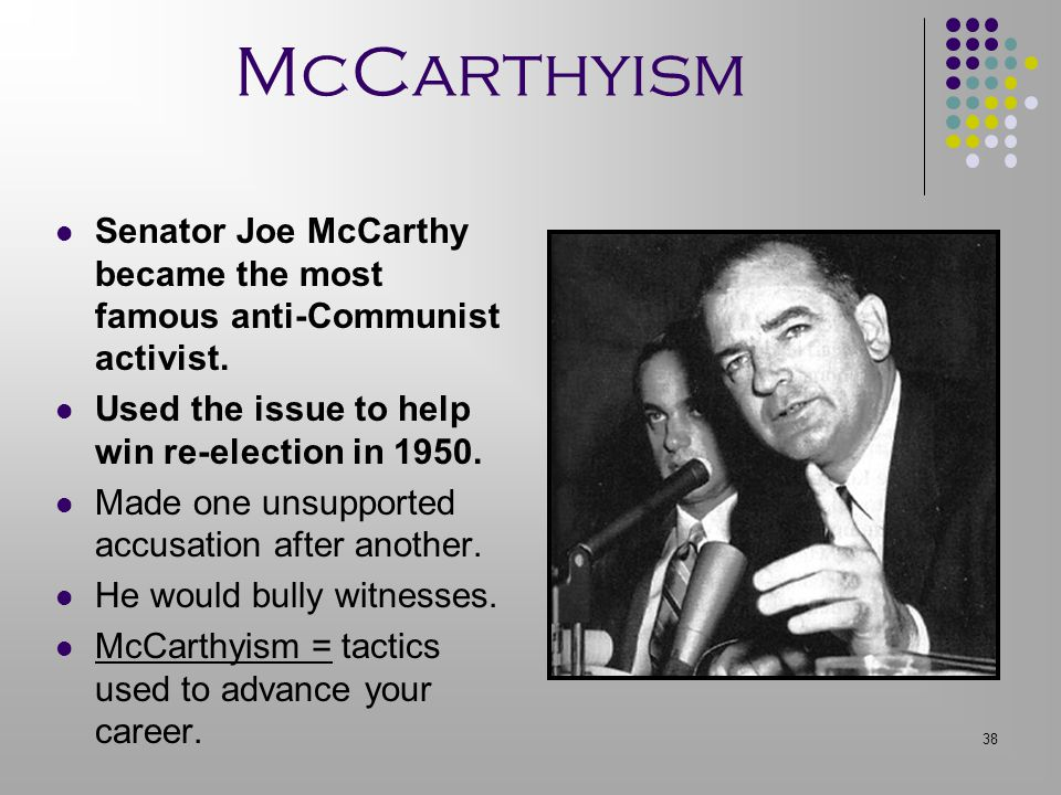 McCarthyism Senator Joe McCarthy became the most famous anti-Communist activist. Used the issue to help win re-election in 1950.