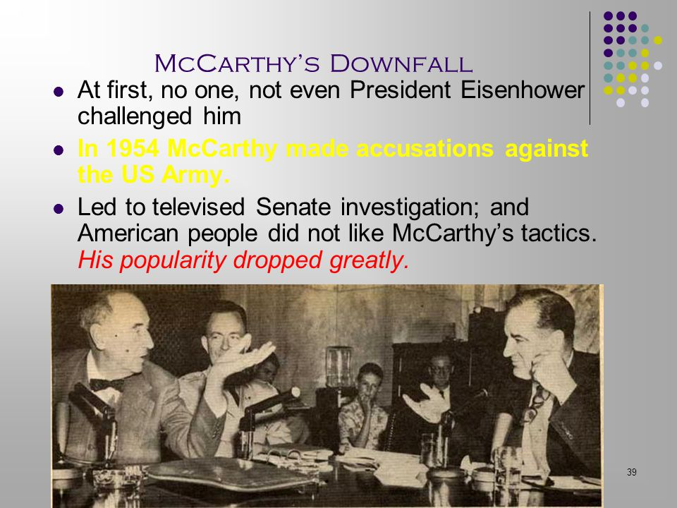 McCarthy's Downfall At first, no one, not even President Eisenhower challenged him. In 1954 McCarthy made accusations against the US Army.