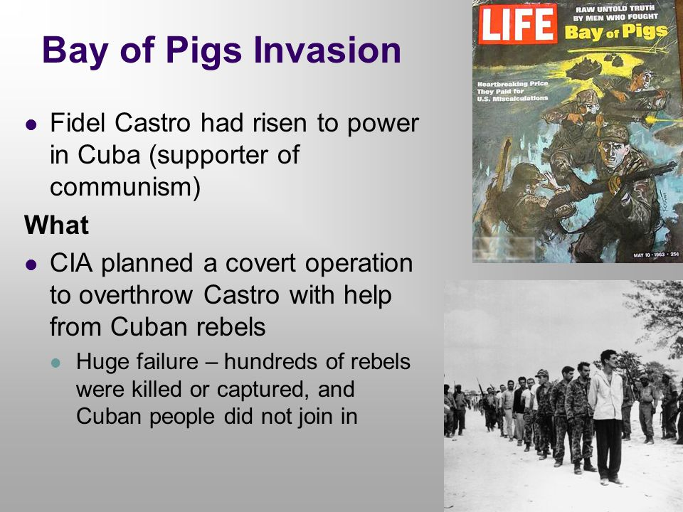 Bay of Pigs Invasion Fidel Castro had risen to power in Cuba (supporter of communism) What.
