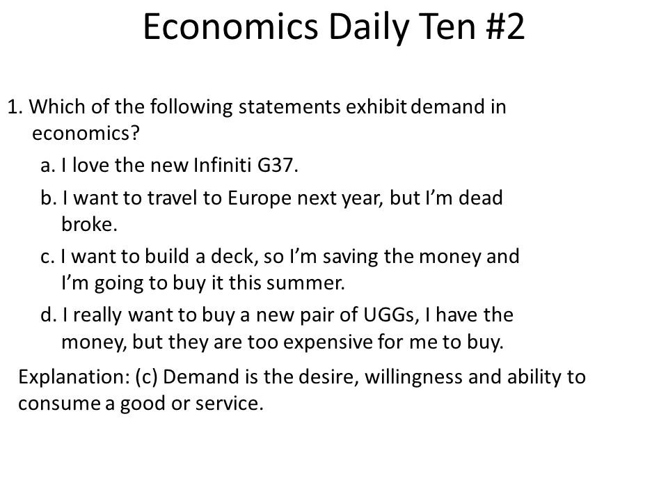 Economics Daily Ten #2 1. Which of the following statements exhibit demand in economics a. I love the new Infiniti G37.