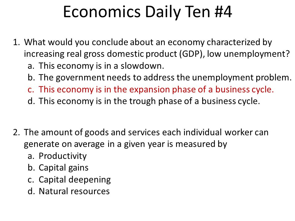 Economics Daily Ten #4 What would you conclude about an economy characterized by increasing real gross domestic product (GDP), low unemployment