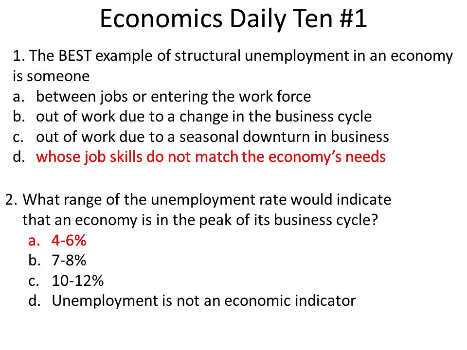 Economics Daily Ten #1 1. The BEST example of structural unemployment in an economy is someone. between jobs or entering the work force.