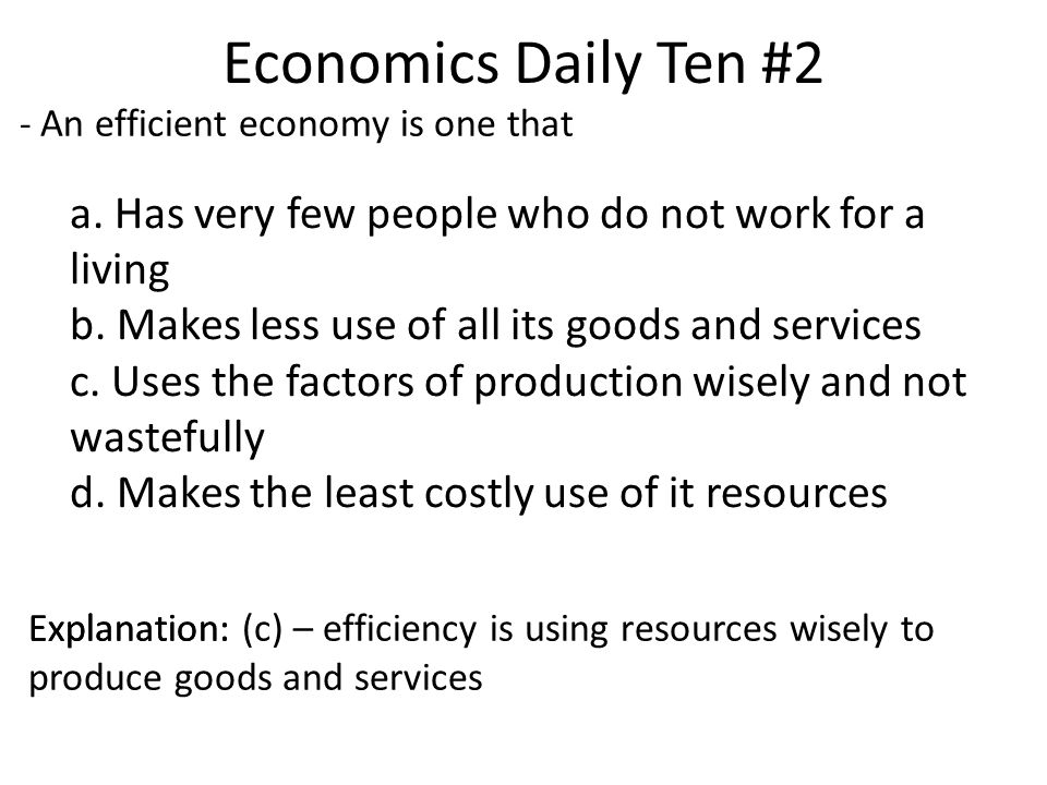 Economics Daily Ten #2 - An efficient economy is one that. a. Has very few people who do not work for a living.