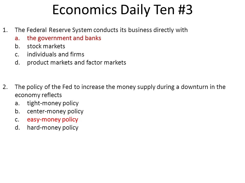 Economics Daily Ten #3 The Federal Reserve System conducts its business directly with. the government and banks.