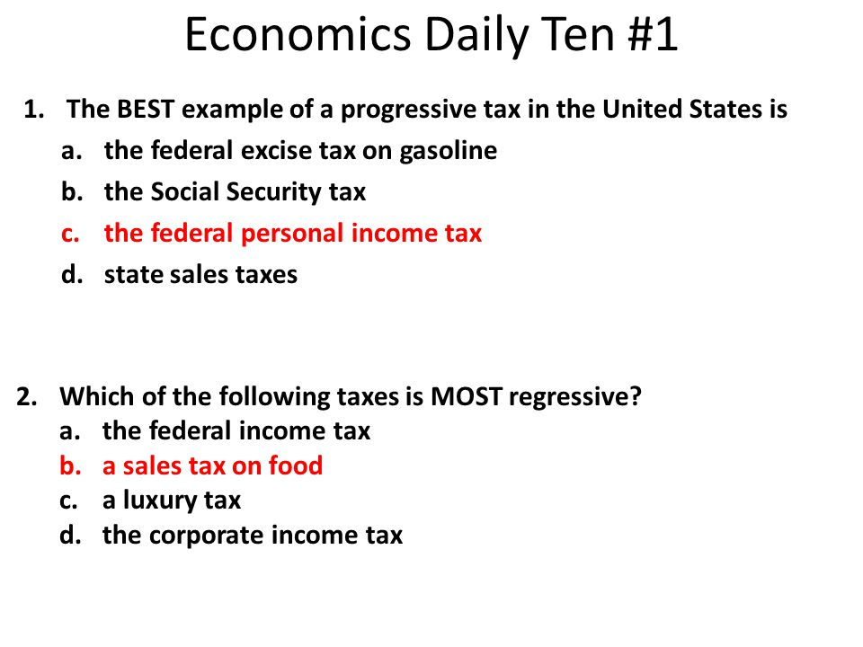 Economics Daily Ten #1 The BEST example of a progressive tax in the United States is. the federal excise tax on gasoline.