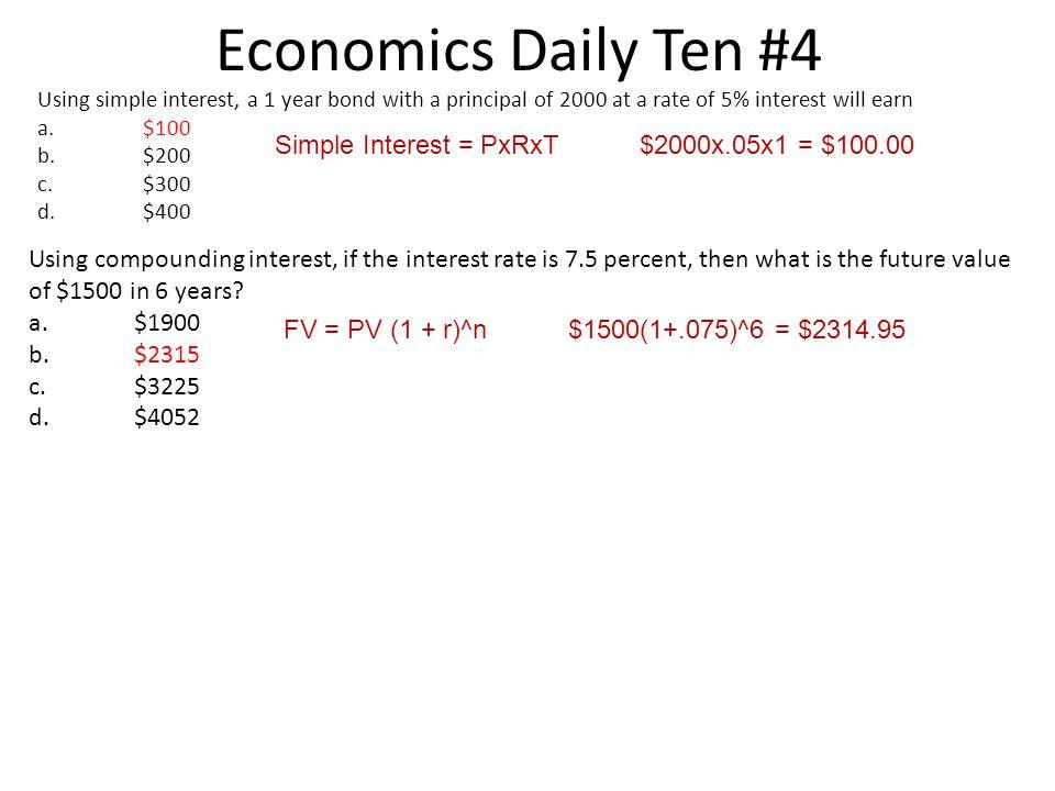 Economics Daily Ten #4 Simple Interest = PxRxT $2000x.05x1 = $100.00