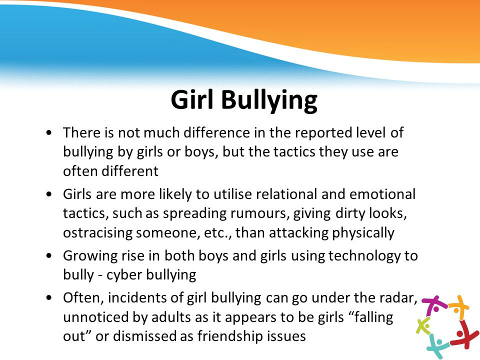 Girl Bullying There is not much difference in the reported level of bullying by girls or boys, but the tactics they use are often different.