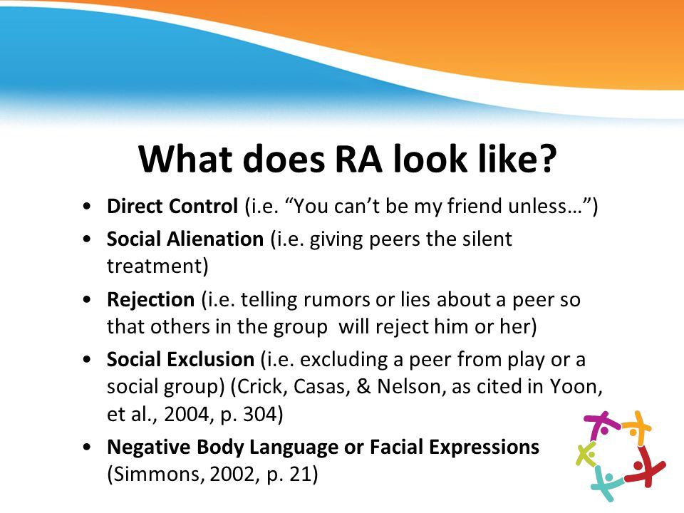 What does RA look like Direct Control (i.e. You can't be my friend unless… ) Social Alienation (i.e. giving peers the silent treatment)