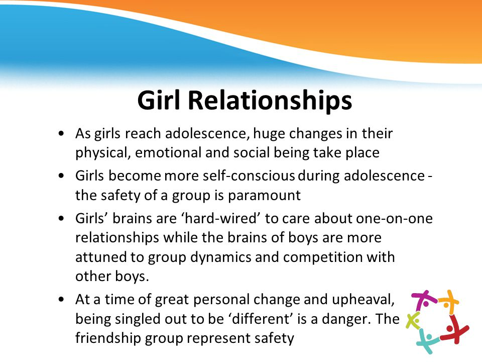Girl Relationships As girls reach adolescence, huge changes in their physical, emotional and social being take place.