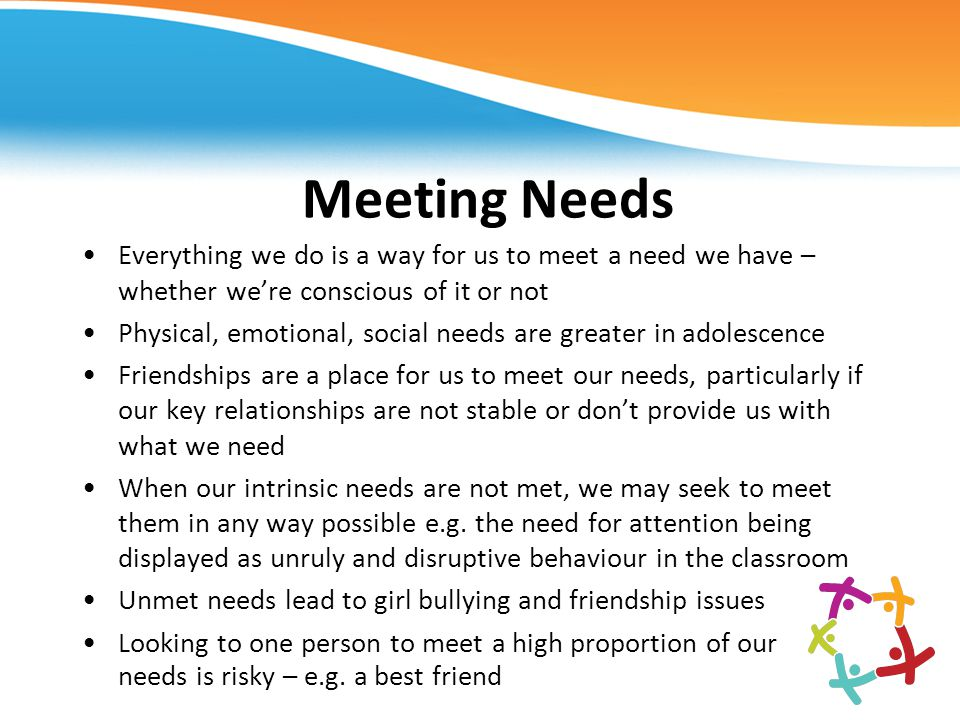 Meeting Needs Everything we do is a way for us to meet a need we have – whether we're conscious of it or not.