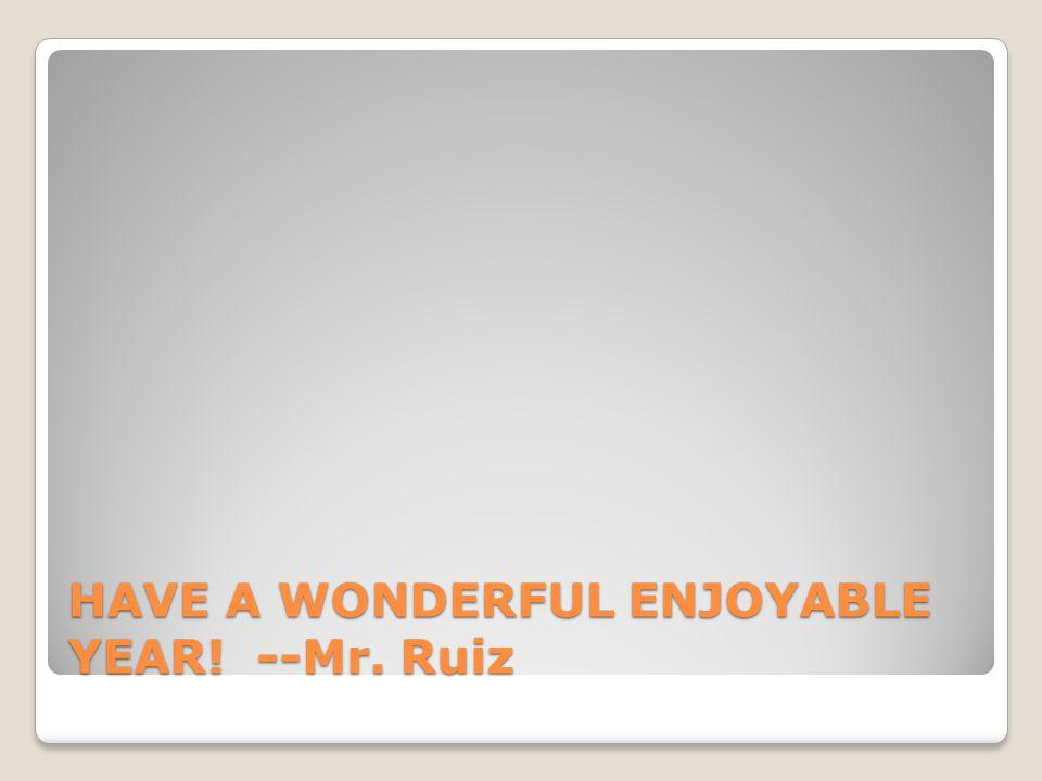 HAVE A WONDERFUL ENJOYABLE YEAR! --Mr. Ruiz