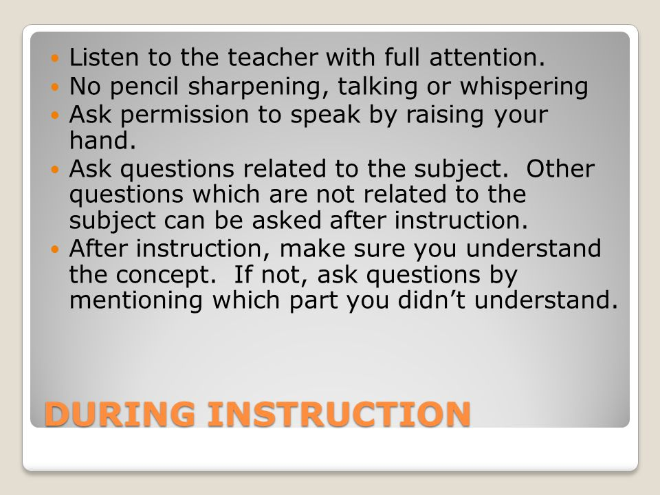 DURING INSTRUCTION Listen to the teacher with full attention.