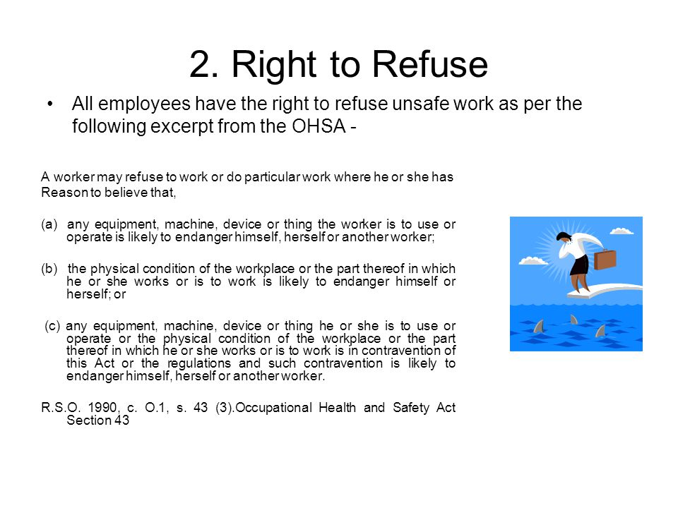 2. Right to Refuse All employees have the right to refuse unsafe work as per the following excerpt from the OHSA -