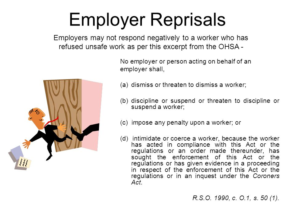 Employer Reprisals Employers may not respond negatively to a worker who has refused unsafe work as per this excerpt from the OHSA -