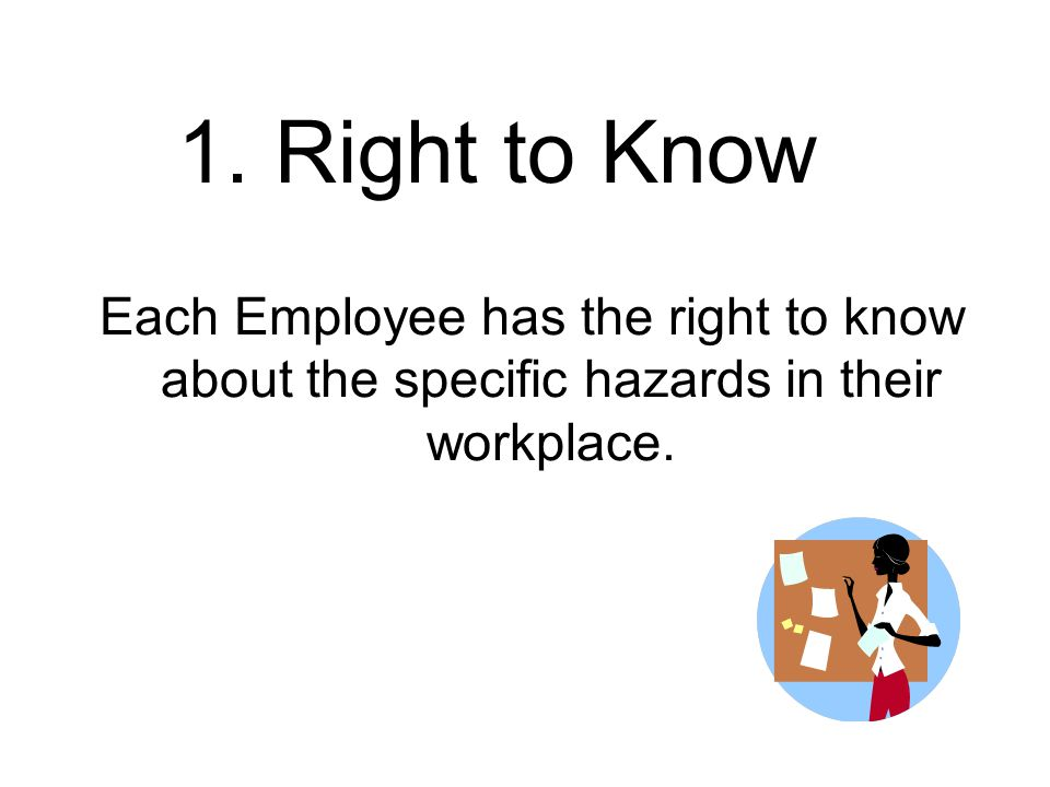 1. Right to Know Each Employee has the right to know about the specific hazards in their workplace.