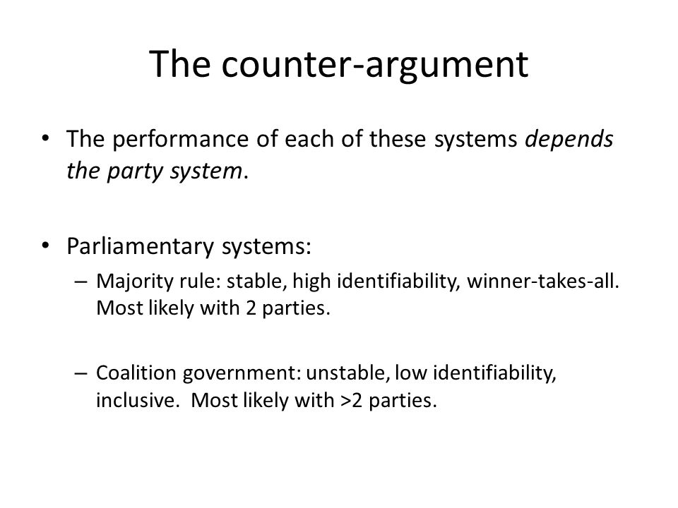 The counter-argument The performance of each of these systems depends the party system. Parliamentary systems: