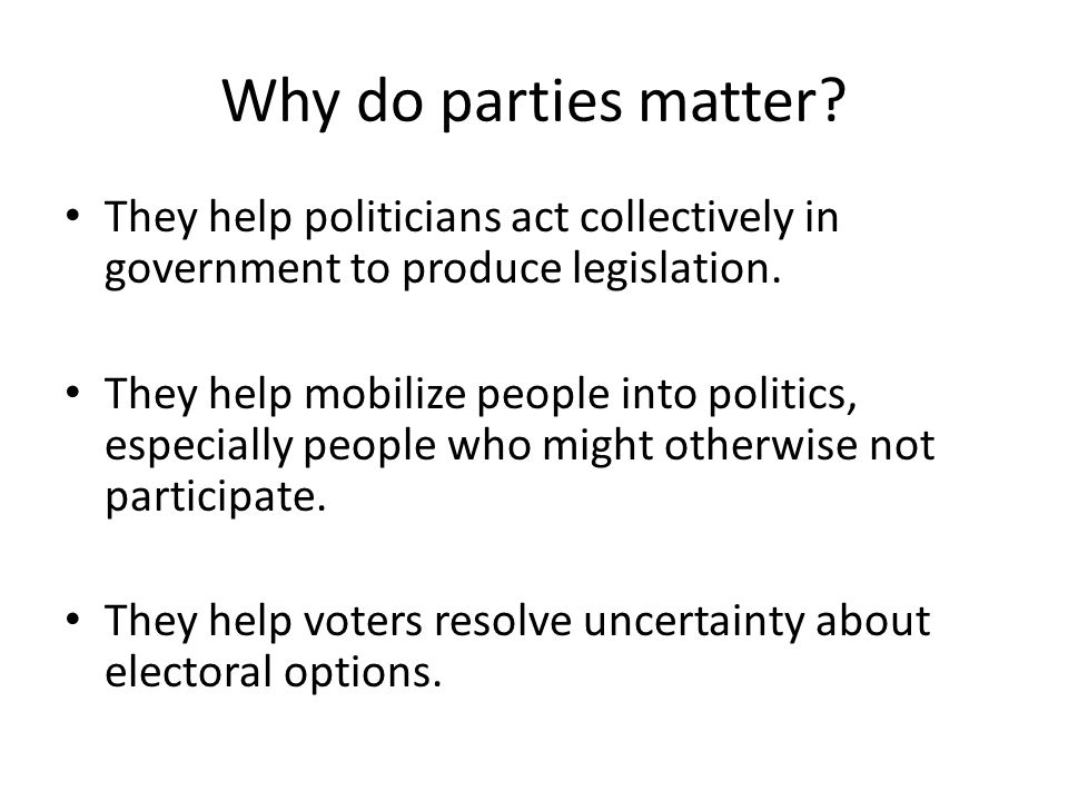 Why do parties matter They help politicians act collectively in government to produce legislation.