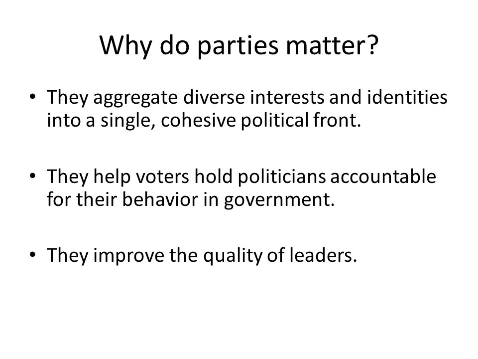 Why do parties matter They aggregate diverse interests and identities into a single, cohesive political front.