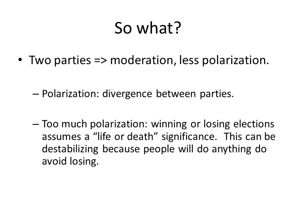 So what Two parties => moderation, less polarization.