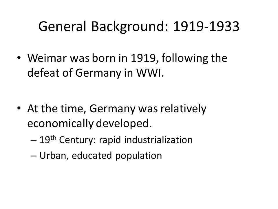 General Background: 1919-1933 Weimar was born in 1919, following the defeat of Germany in WWI.