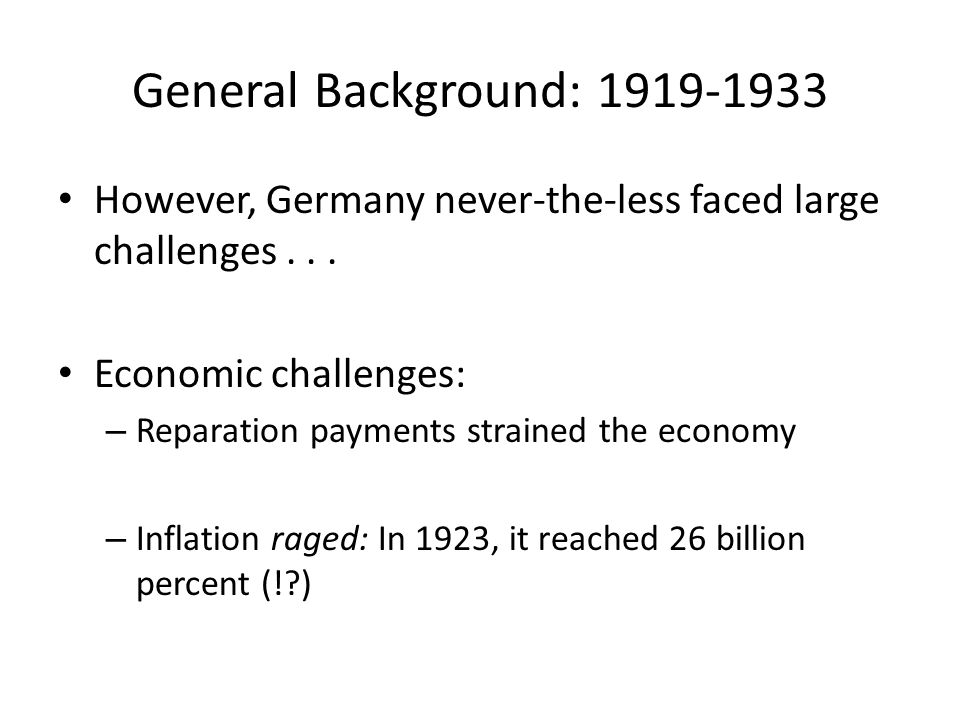 General Background: 1919-1933 However, Germany never-the-less faced large challenges . . . Economic challenges: