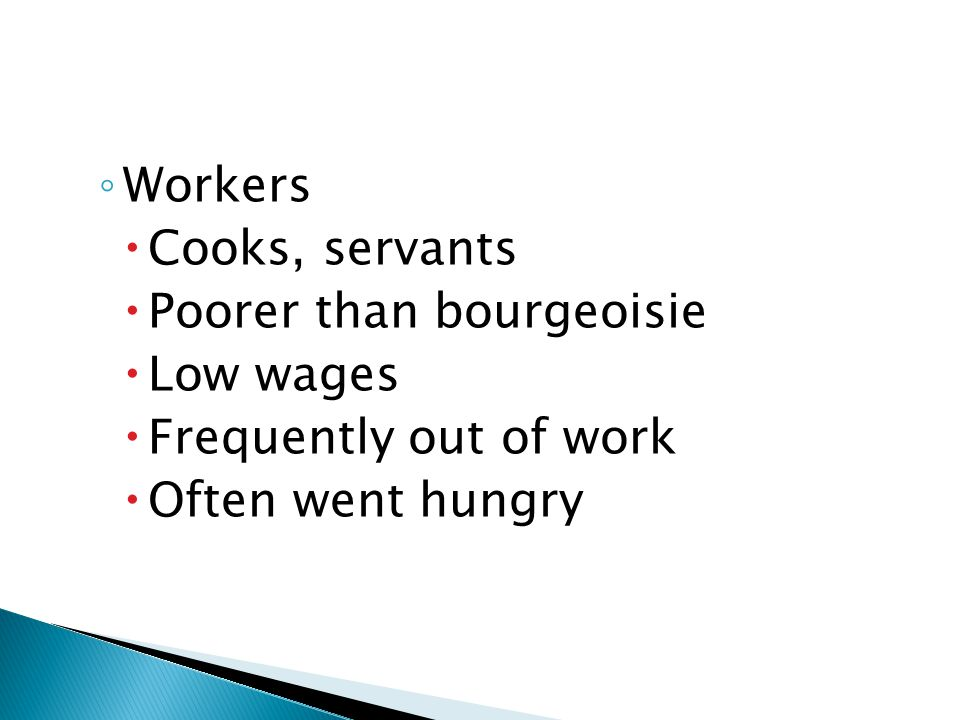 Workers Cooks, servants Poorer than bourgeoisie Low wages Frequently out of work Often went hungry