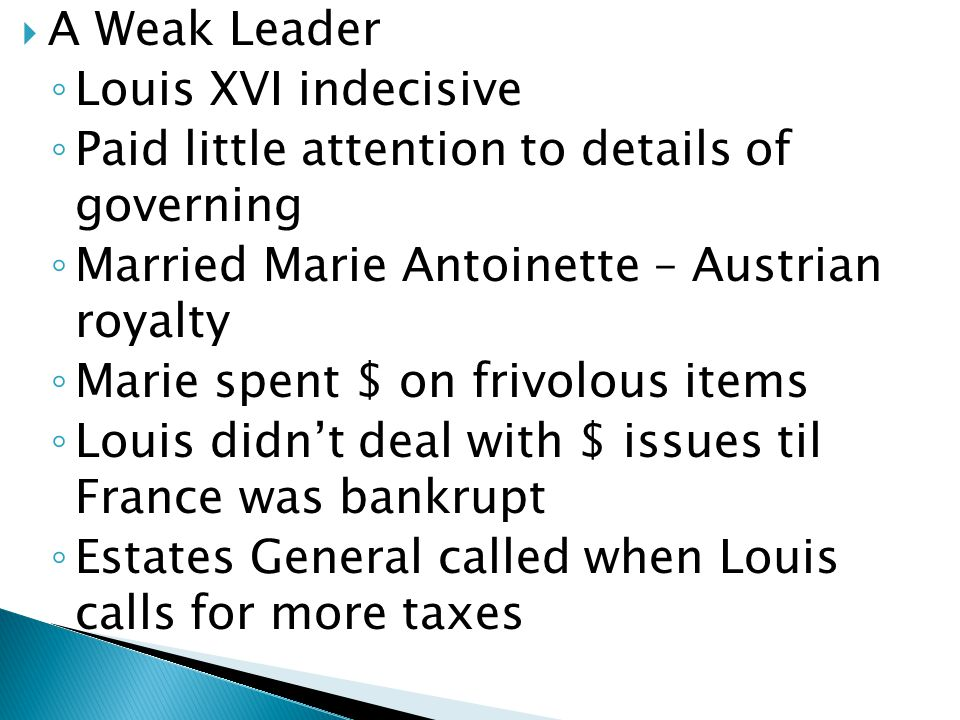 A Weak Leader Louis XVI indecisive. Paid little attention to details of governing. Married Marie Antoinette – Austrian royalty.