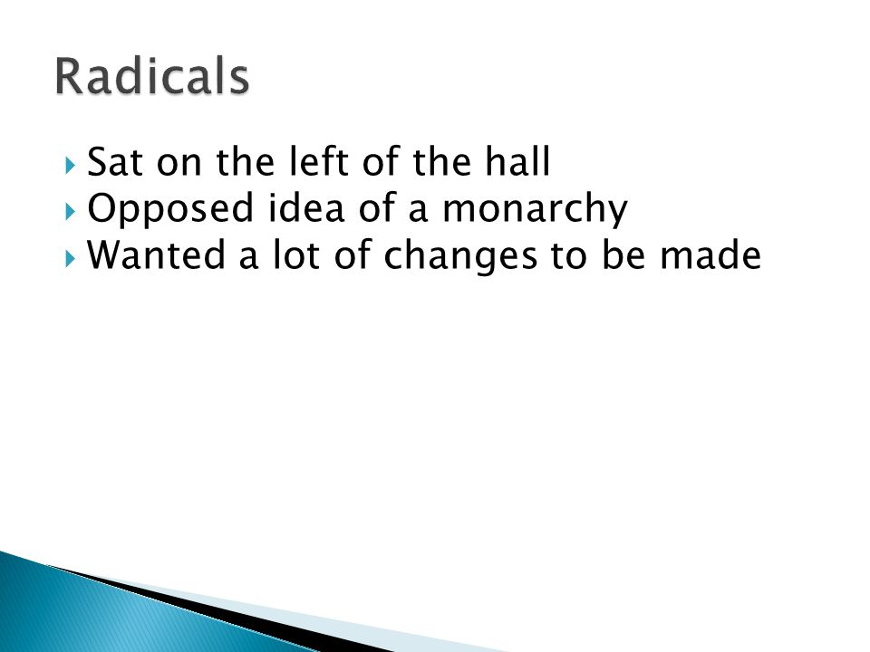 Radicals Sat on the left of the hall Opposed idea of a monarchy