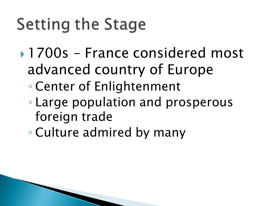 Setting the Stage 1700s – France considered most advanced country of Europe. Center of Enlightenment.