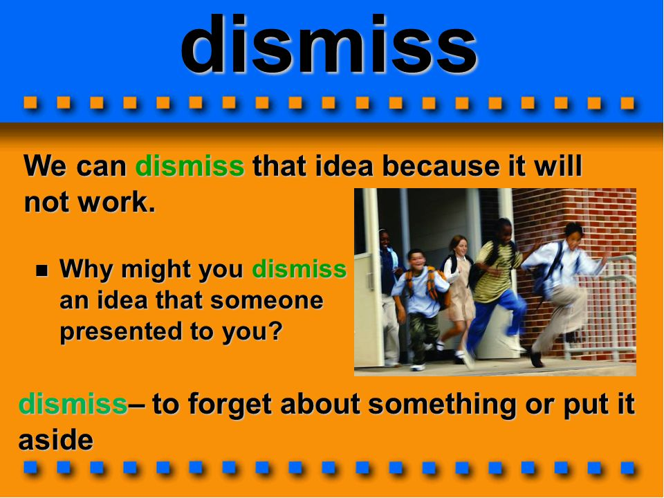 dismiss We can dismiss that idea because it will not work.