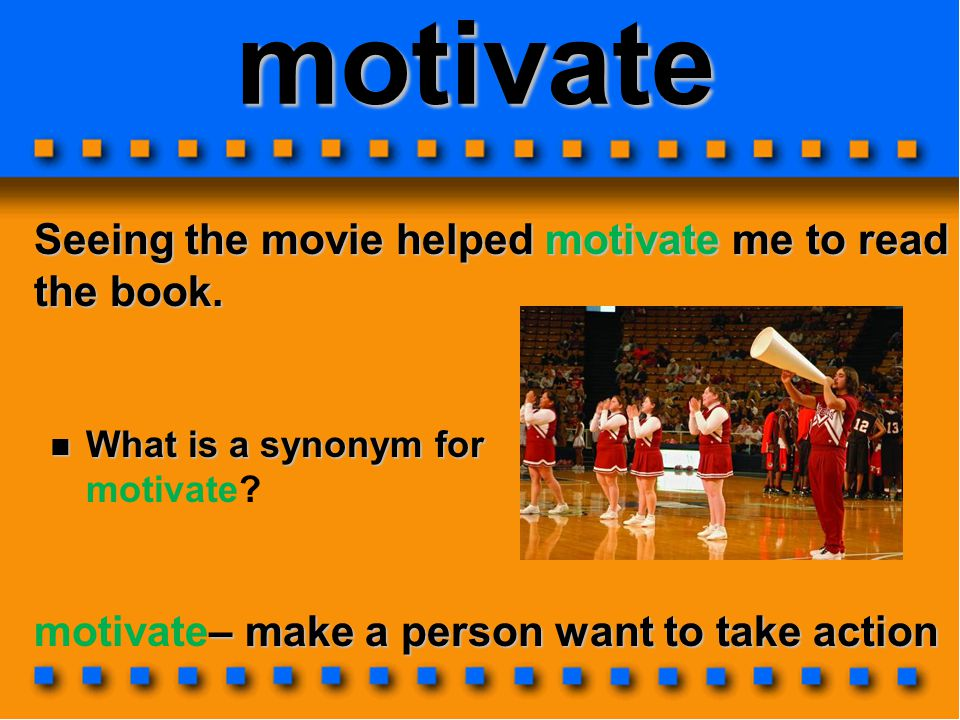 motivate Seeing the movie helped motivate me to read the book.