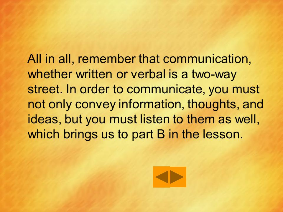 All in all, remember that communication, whether written or verbal is a two-way street.