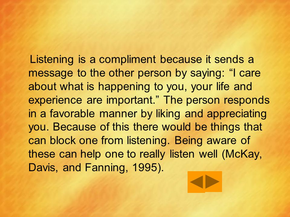 Listening is a compliment because it sends a message to the other person by saying: I care about what is happening to you, your life and experience are important. The person responds in a favorable manner by liking and appreciating you.