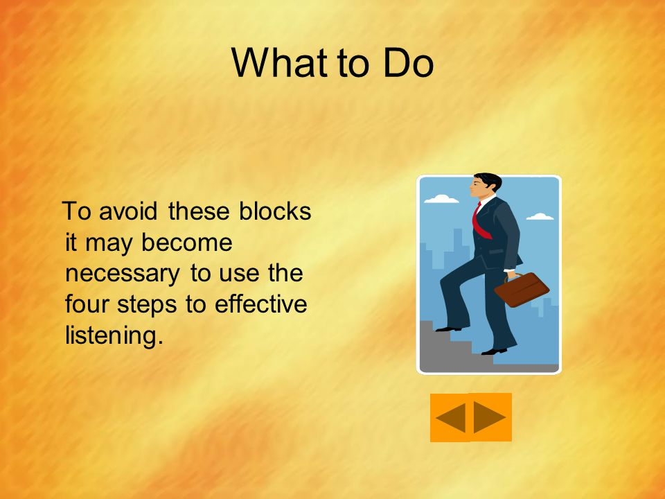 What to Do To avoid these blocks it may become necessary to use the four steps to effective listening.