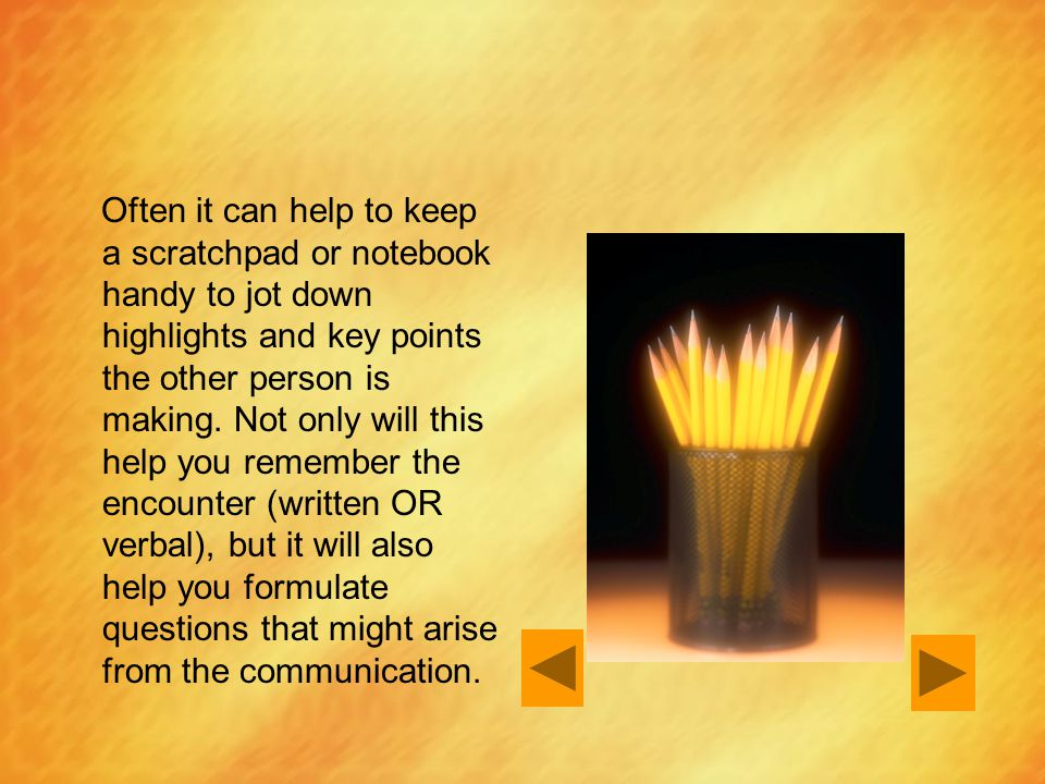 Often it can help to keep a scratchpad or notebook handy to jot down highlights and key points the other person is making.