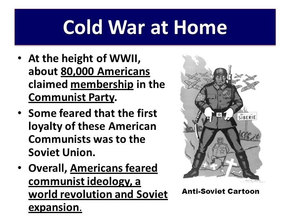Cold War at Home At the height of WWII, about 80,000 Americans claimed membership in the Communist Party.