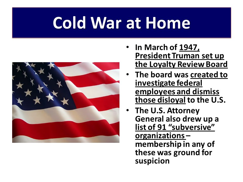 Cold War at Home In March of 1947, President Truman set up the Loyalty Review Board.