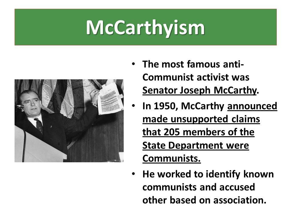 McCarthyism The most famous anti-Communist activist was Senator Joseph McCarthy.