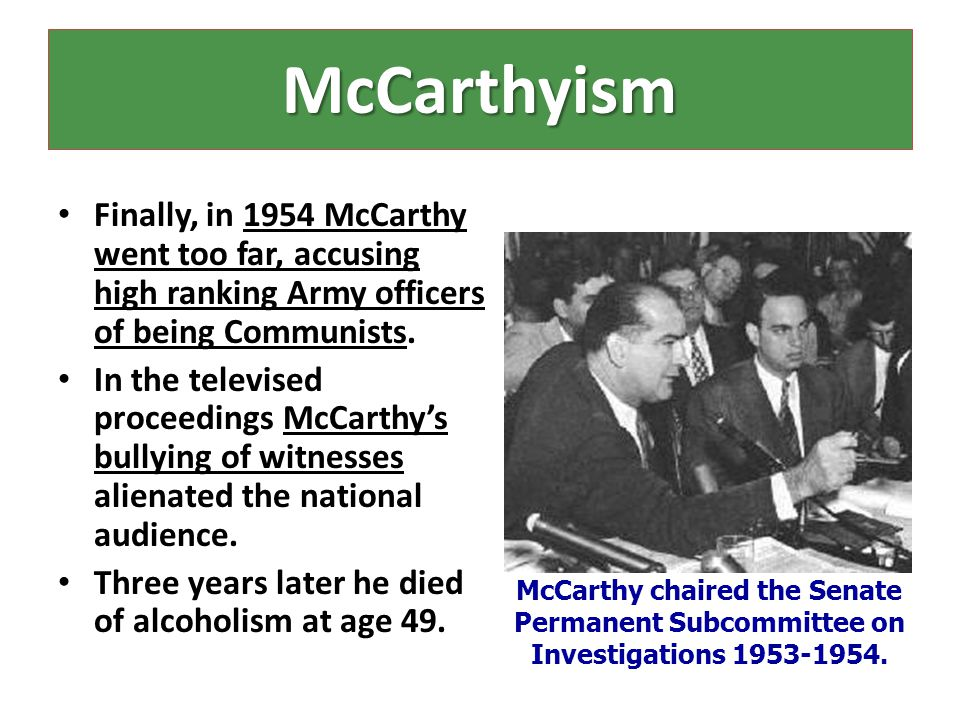 McCarthyism Finally, in 1954 McCarthy went too far, accusing high ranking Army officers of being Communists.