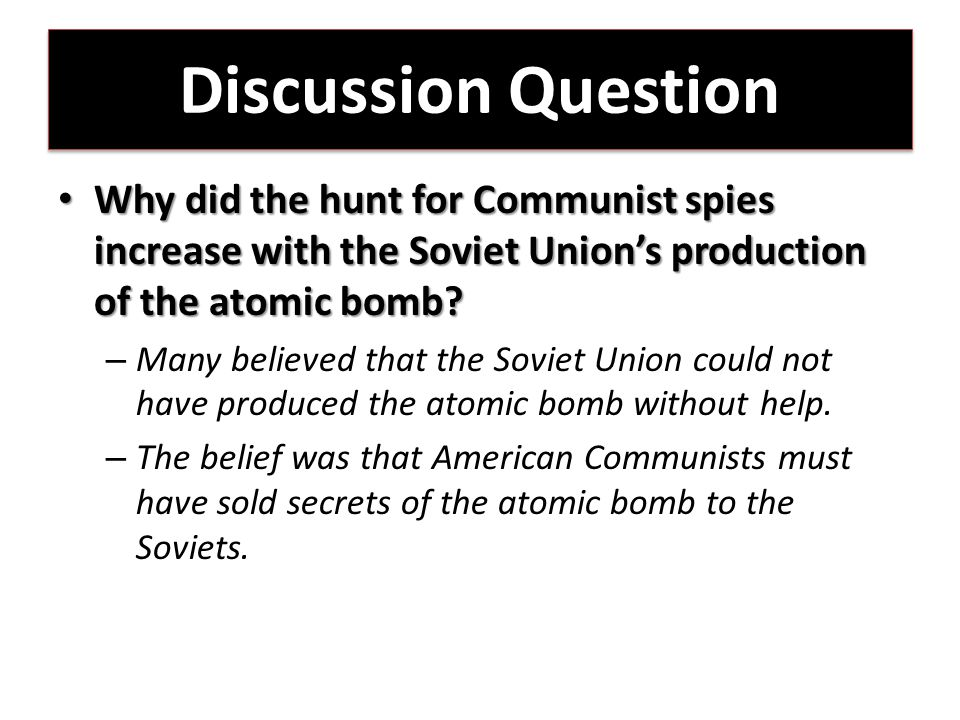 Discussion Question Why did the hunt for Communist spies increase with the Soviet Union's production of the atomic bomb