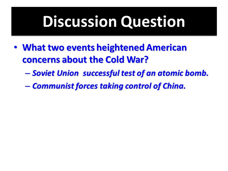 Discussion Question What two events heightened American concerns about the Cold War Soviet Union successful test of an atomic bomb.