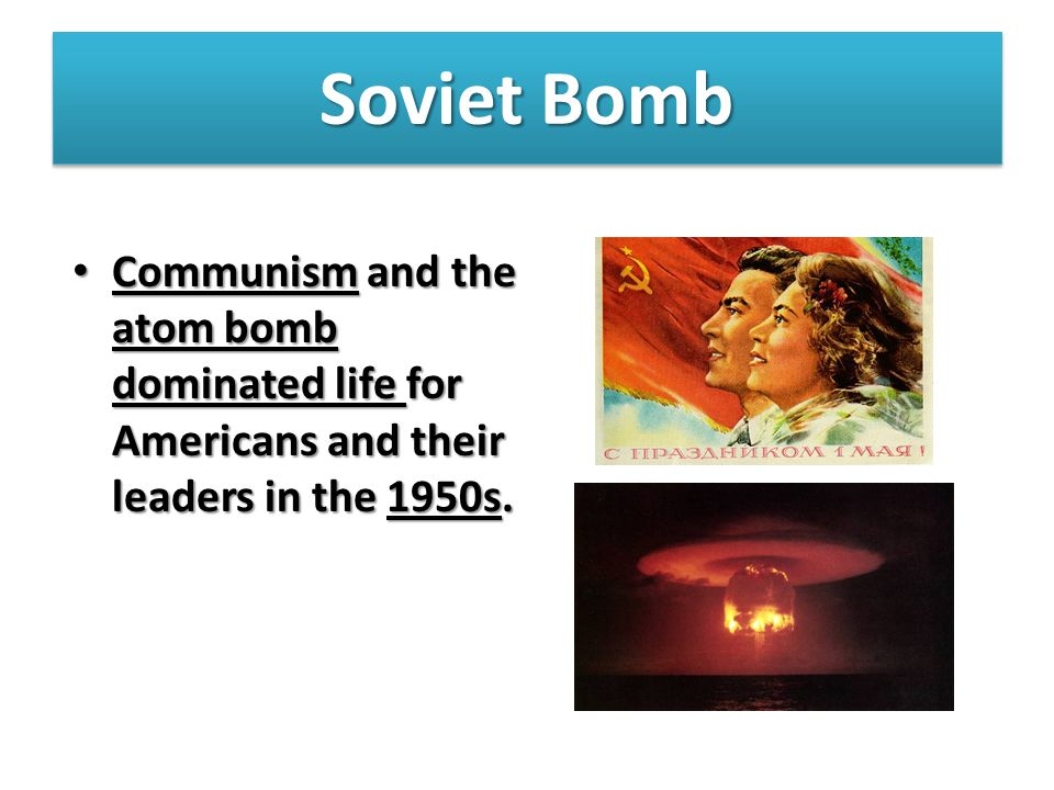 Soviet Bomb Communism and the atom bomb dominated life for Americans and their leaders in the 1950s.